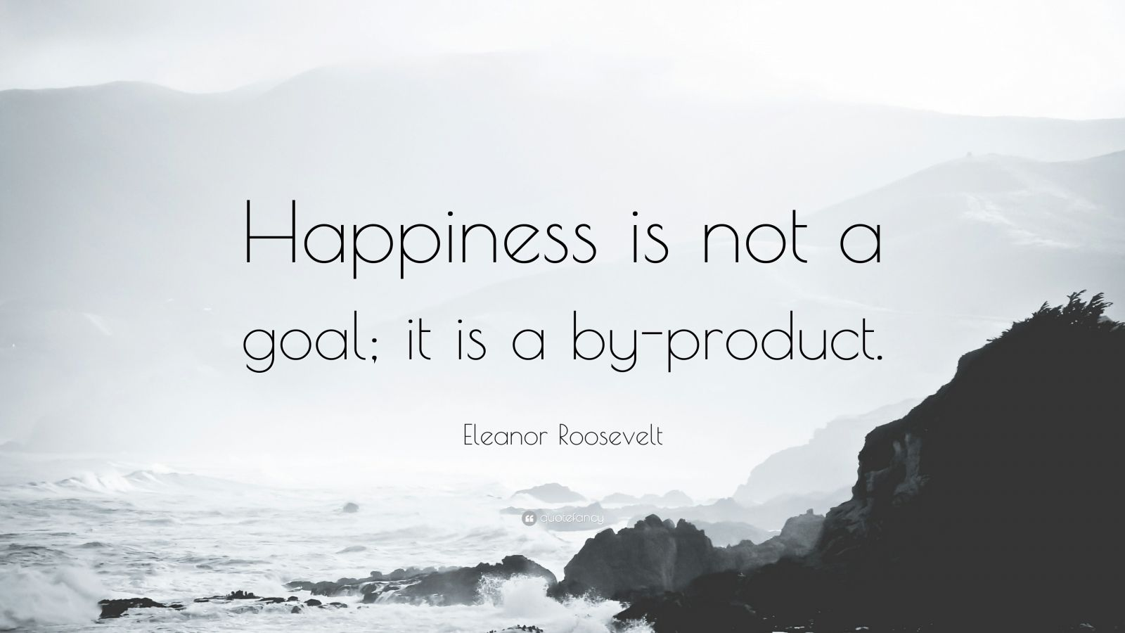 32713 Eleanor Roosevelt Quote Happiness Is Not A Goal It Is A By